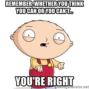 stewie griffin 1 - Remember, whether you think you can or you can't... you're right