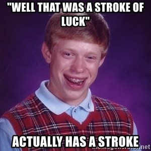 "Bad Luck Brian - ""well that was a stroke of luck""  ACTUALLY has a stroke"