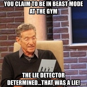 Maury Bishop - You claim to be in beast mode at the gym the lie detector determined...that was a lie!