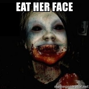 scary meme - Eat her face