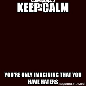 KEEP CALM and WAIT FOR A - Keep Calm  You're only imagining that you have haters