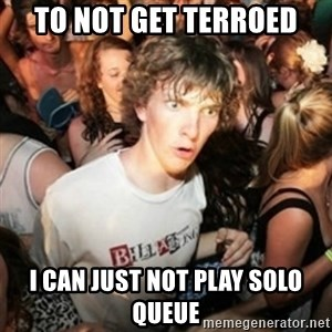 Sudden clarity clarence - To not get terroed I can just not play solo queue