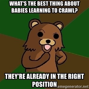 Pedobear - What's the best thing about babies learning to crawl? They're already in the right position