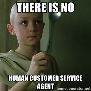 There is no spoon - There is no human customer service agent