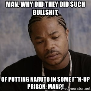 Sad Xzibit - Man, why did they did such bullshit, of putting naruto in some f**k-up prison, man?!