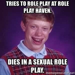 Bad Luck Brian - Tries to role play at Role Play Haven. Dies in a sexual role play.