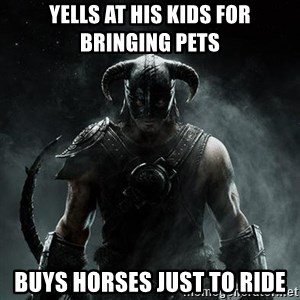 Scumbag Dovahkiin - Yells at his kids for bringing pets Buys horses just to ride