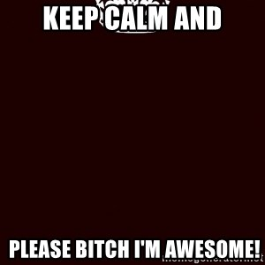 KEEP CALM and WAIT FOR A - Keep Calm and  Please bitch i'm awesome!