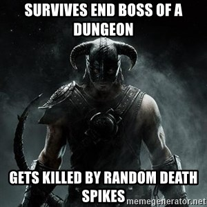 Scumbag Dovahkiin - Survives End boss of a dungeon Gets killed by random death spikes