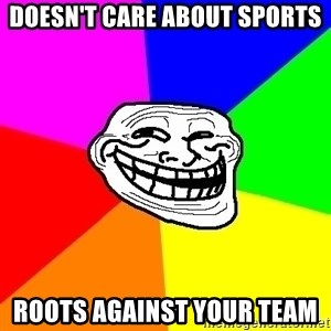 Trollface - Doesn't care about sports roots against your team