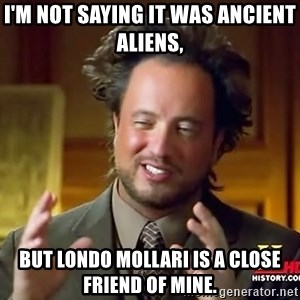 Ancient Aliens - I'm not saying it was ancient aliens,  but Londo Mollari is a close friend of mine.