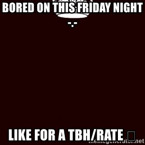 KEEP CALM and WAIT FOR A - Bored on this Friday night -.- Like for a tbh/rate 😁