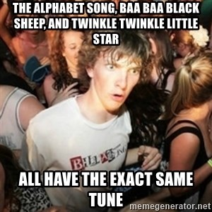 Sudden clarity clarence - The Alphabet Song, Baa Baa Black Sheep, and Twinkle Twinkle Little Star ALL HAVE THE EXACT SAME TUNE