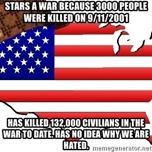 Scumbag America - Stars a war because 3000 people were killed on 9/11/2001 Has killed 132,000 civilians in the war to date. Has no idea why we are hated.