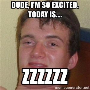 10guy - Dude, I'm so excited. Today is.... ZZZZZZ
