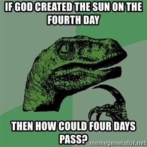 Philosoraptor - If god created the sun on the fourth day  then how could four days pass?