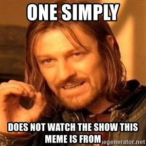 One Does Not Simply - One simply  Does not watch the show this meme is from