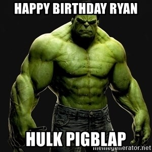 incrediblehulk - Happy Birthday Ryan Hulk Pigblap