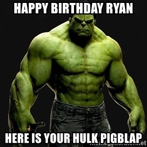 incrediblehulk - Happy Birthday Ryan Here is your Hulk pigblap