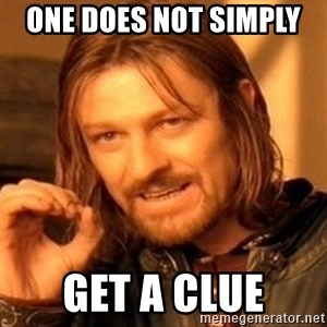 One Does Not Simply - One does not simply  Get a clue