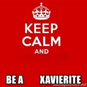 Keep Calm 2 -  Be A         XAVIERITE