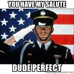 salute - you have my salute dude perfect