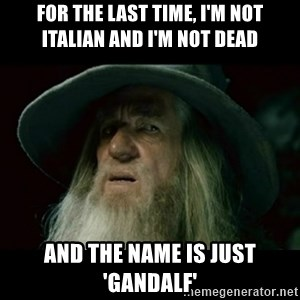 no memory gandalf - for the last time, I'm not italian and i'm not dead and the name is just 'gandalf'