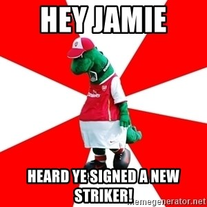 Arsenal Dinosaur - HEY JAMIE  HEARD YE SIGNED A NEW STRIKER!