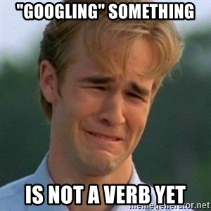 "90s Problems - ""googling"" something is not a verb yet"