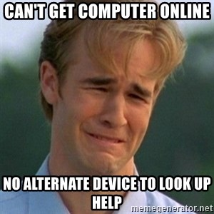 90s Problems - can't get computer online no alternate device to look up help