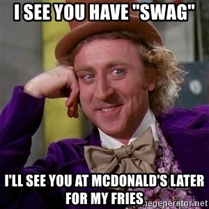 "Willy Wonka - I see you have ""swag"" I'll see you at McDonald's later for my fries"