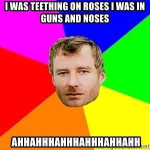 Advice Matt Berninger - i was teething on roses i was in guns and noses  Ahhahhhahhhahhhahhahh