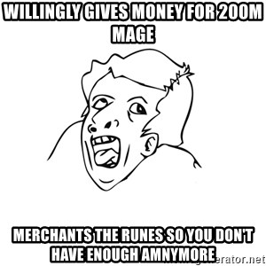 genius rage meme - Willingly gives money for 200m mage Merchants the runes so you don't have enough amnymore