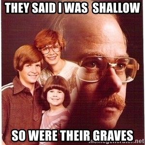 Vengeance Dad - They said I was  shallow So were their graves