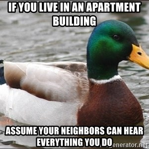 Actual Advice Mallard 1 - if you live in an apartment building assume your neighbors can hear everything you do