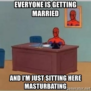 Spiderman Desk - Everyone is getting married And I'm just sitting here masturbating