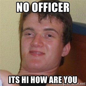 Really highguy - no officer its hi how are you
