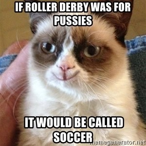 Grumpy Cat Happy Version - If roller Derby was for pussies  it would be called soccer