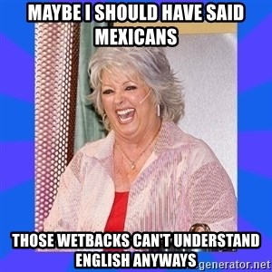 Paula Deen - Maybe I should have said mexicans those wetbacks can't understand english anyways