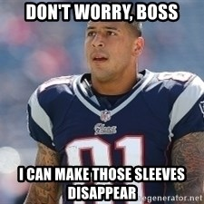Aaron.Hernandez - Don't worry, boss I can make those sleeves disappear