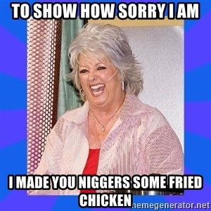 Paula Deen - To show how sorry I am I made you niggers some fried chicken