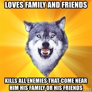 Courage Wolf - Loves family and friends kills all enemies that come near him his family or his friends