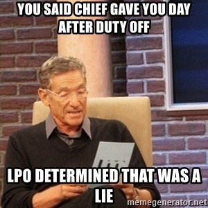 Maury Bishop - You said chief gave you day after duty off LPO determined that was a lie