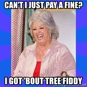 Paula Deen - can't I just pay a fine? I got 'bout tree fiddy