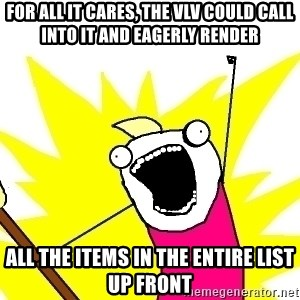 X ALL THE THINGS - for all it cares, the VLV could call into it and eagerly render all the items in the entire list up front