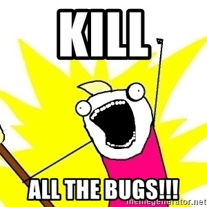 X ALL THE THINGS - kill all the bugs!!!