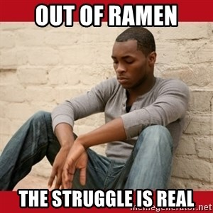 The Struggle Is Real - Out of ramen the struggle is real