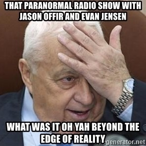 Forgetful Prime Minister - that paranormal radio show with jason offir and evan jensen what was it oh yah beyond the edge of reality