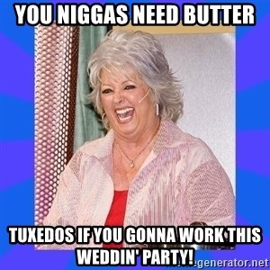 Paula Deen - you niggas need butter  tuxedos if you gonna work this weddin' party!