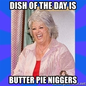 Paula Deen - dish of the day is butter pie niggers